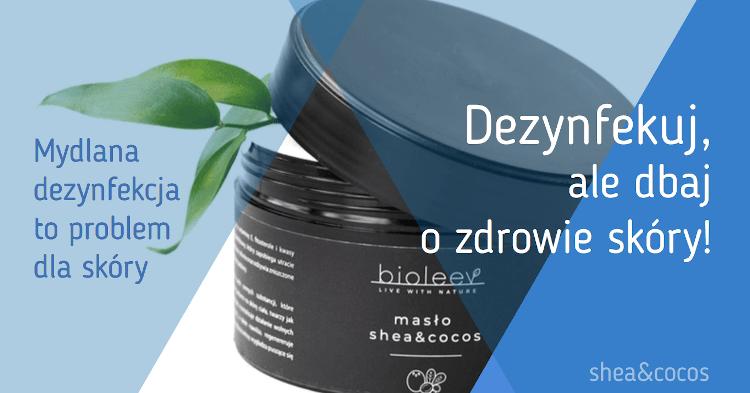 Masło shea&cocos - jak dbać o skórę przesuszoną z powodu dezynfekcji popularnym mydłem?